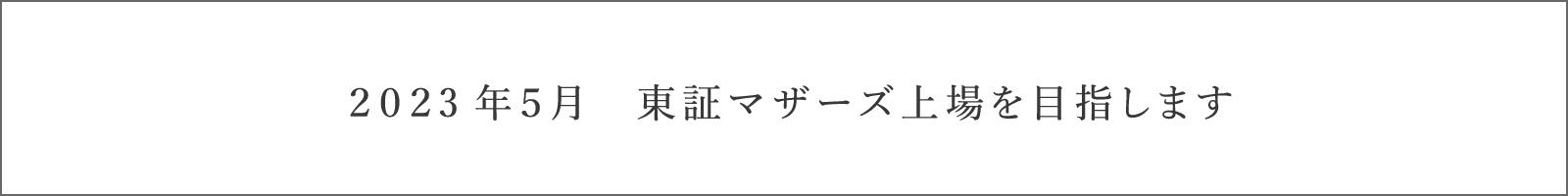 2023年5月 東証マザーズ上場を目指します